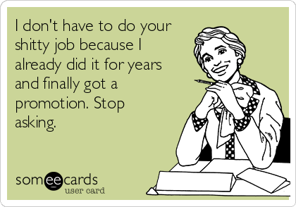 i-dont-have-to-do-your-shitty-job-because-i-already-did-it-for-years-and-finally-got-a-promotion-stop-asking-37a96